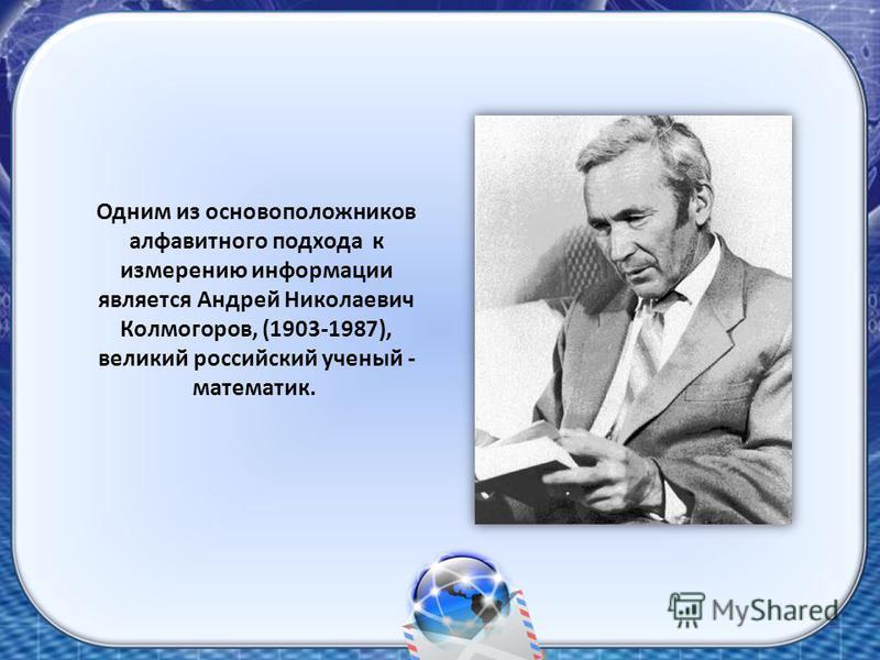 Одним из основоположников алфавитного подхода к измерению информации является Андрей Николаевич Колмогоров, (1903-1987), великий российский ученый - математик.