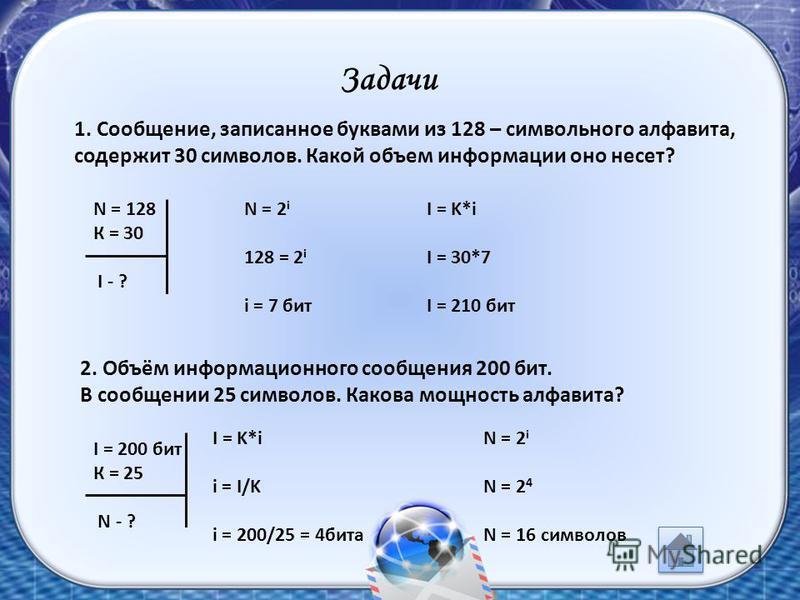 Задачи 1. Сообщение, записанное буквами из 128 – символьного алфавита, содержит 30 символов. Какой объем информации оно несет? N = 2 i 128 = 2 i i = 7 бит N = 128 К = 30 I - ? I = K*i I = 30*7 I = 210 бит 2. Объём информационного сообщения 200 бит. В