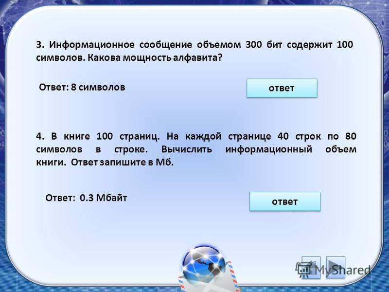 3. Информационное сообщение объемом 300 бит содержит 100 символов. Какова мощность алфавита? Ответ: 8 символов ответ 4. В книге 100 страниц. На каждой странице 40 строк по 80 символов в строке. Вычислить информационный объем книги. Ответ запишите в М