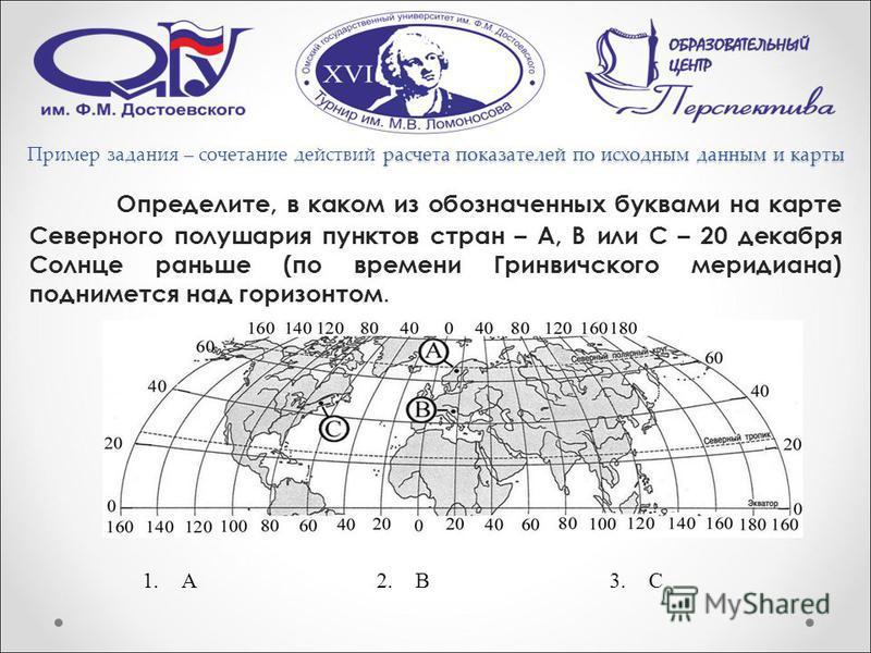 расчета показателей по исходным данным и карты Пример задания – сочетание действий расчета показателей по исходным данным и карты Определите, в каком из обозначенных буквами на карте Северного полушария пунктов стран – А, В или С – 20 декабря Солнце