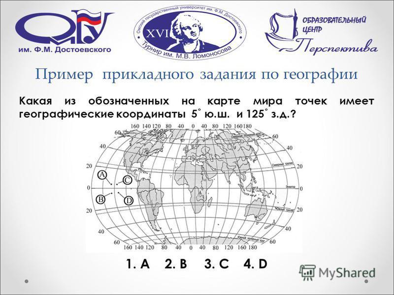 Пример прикладного задания по географии Какая из обозначенных на карте мира точек имеет географические координаты 5˚ ю.ш. и 125˚ з.д.? 1. А2. В3. С4. D