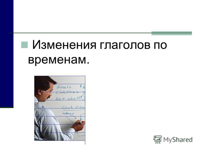 Изменения глаголов по временам.