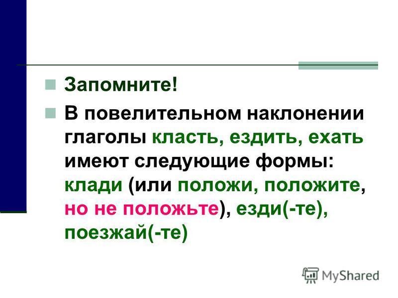 Запомните! В повселительном наклонении глаголы класть, ездить, ехать имеют следующие формы: клади (или положи, положите, но не положите), езди(-те), поезжай(-те)