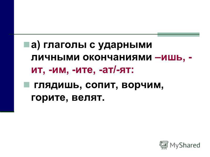 а) глаголы с ударными личными окончаниями –ишь, - ит, -им, -ите, -ат/-ят: глядишь, сопит, ворчим, горите, вселят.