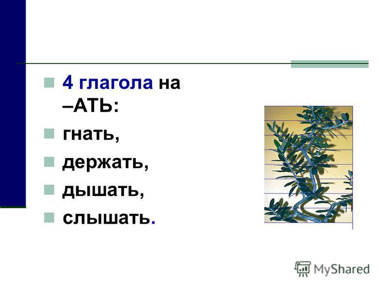 4 глагола на –АТЬ: гнать, держать, дышать, слышьььать.