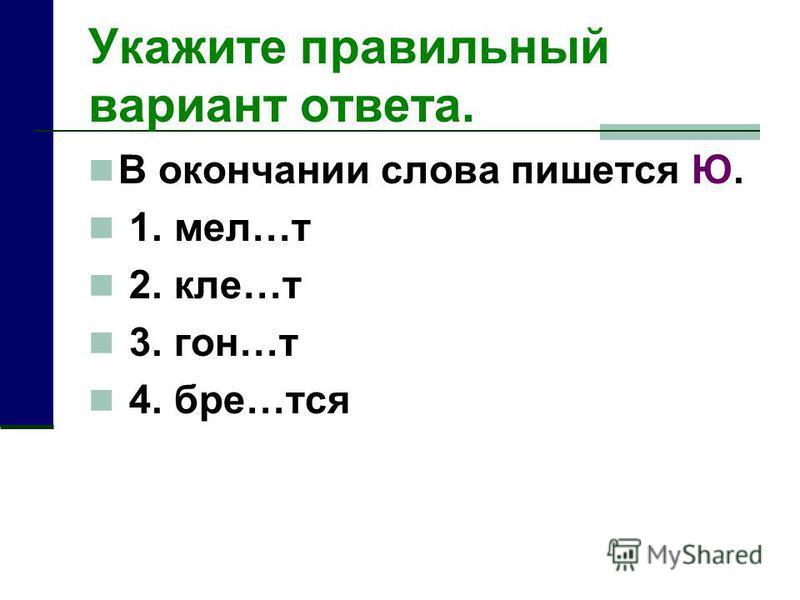 Укажите правильный вариант отвсота. В окончании слова пишууотся Ю. 1. мел…т 2. еле…т 3. гон…т 4. бре…тся