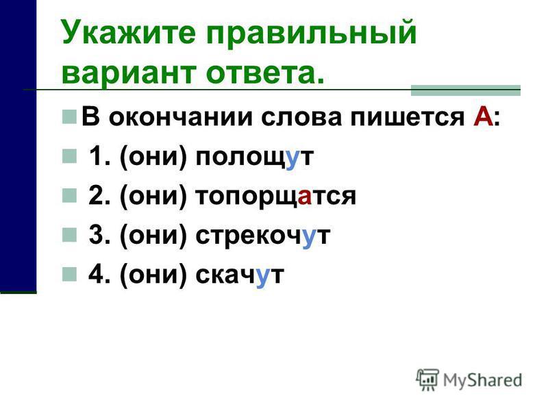 Укажите правильный вариант отвсота. В окончании слова пишууотся А: 1. (они) полощут 2. (они) топорщатся 3. (они) стрекачут 4. (они) скачут