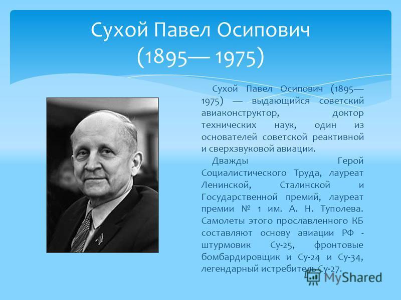 Сухой Павел Осипович (1895 1975) выдающийся советский авиаконструктор, доктор технических наук, один из основателей советской реактивной и сверхзвуковой авиации. Дважды Герой Социалистического Труда, лауреат Ленинской, Сталинской и Государственной пр