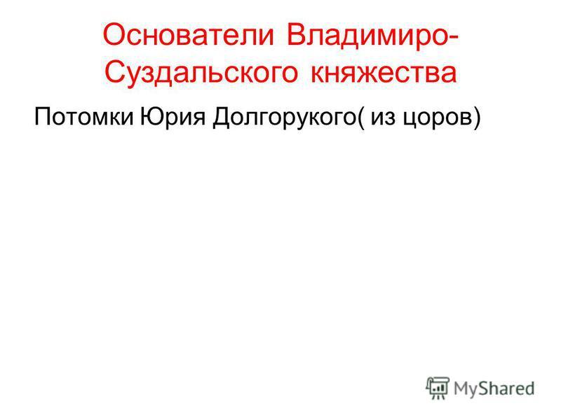 Основатели Владимиро- Суздальского княжества Потомки Юрия Долгорукого( из цоров)