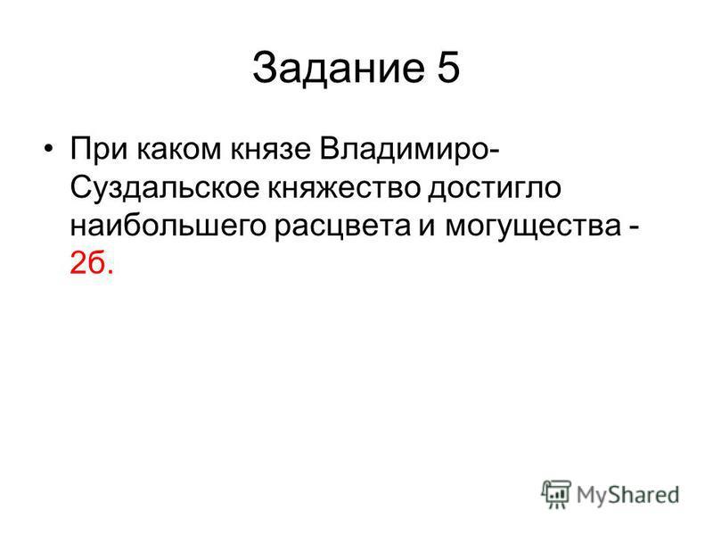 Задание 5 При каком князе Владимиро- Суздальское княжество достигло наибольшего расцвета и могущества - 2 б.