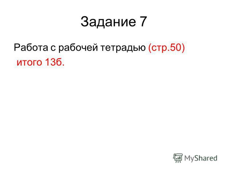 Задание 7 Работа с рабочей тетрадью (стр.50) итого 13 б.