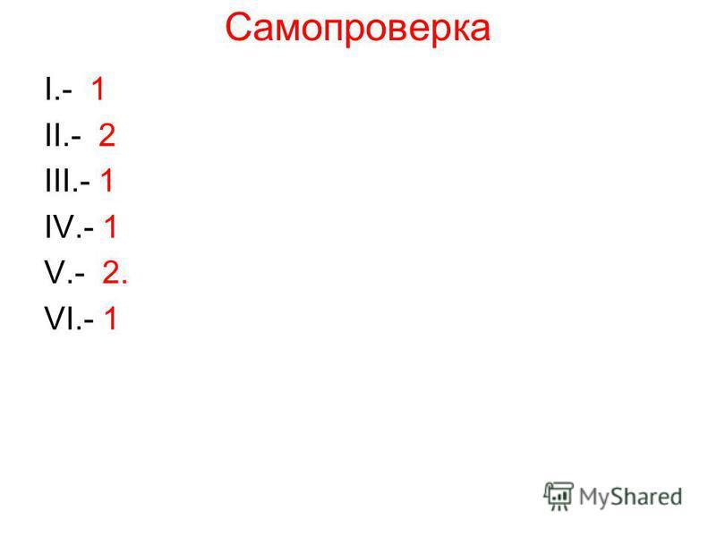Самопроверка I.- 1 II.- 2 III.- 1 IV.- 1 V.- 2. VI.- 1