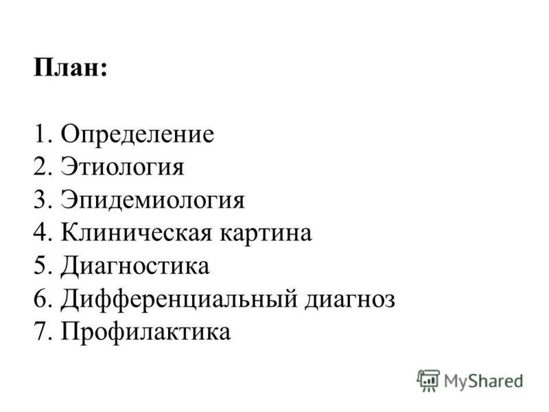 План: 1. Определение 2. Этиология 3. Эпидемиология 4. Клиническая картина 5. Диагностика 6. Дифференциальный диагноз 7. Профилактика