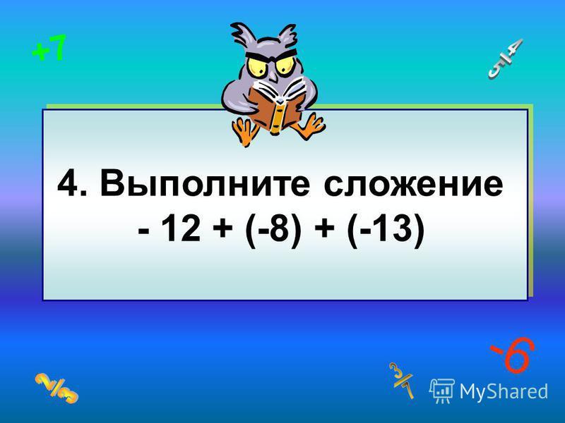 -6 +7 4. Выполните сложение - 12 + (-8) + (-13)
