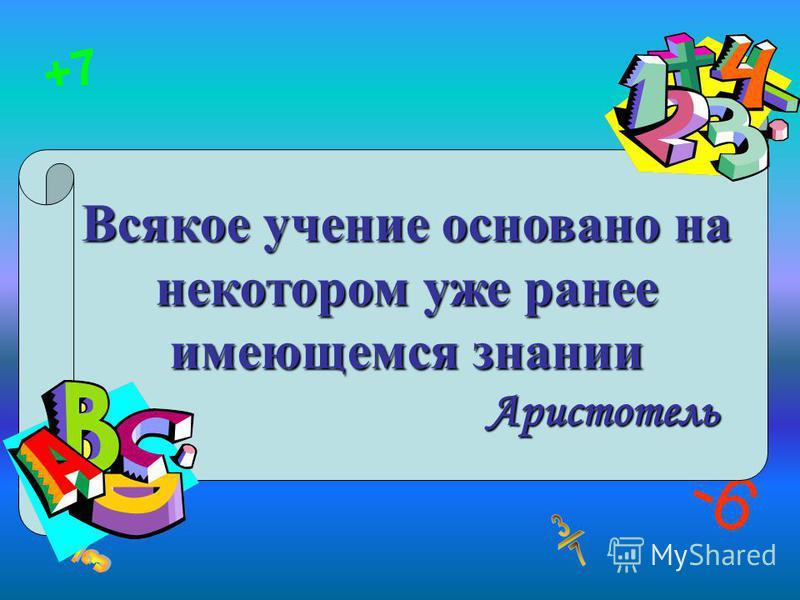 -6 +7 Всякое учение основано на некотором уже ранее имеющемся знании Аристотель
