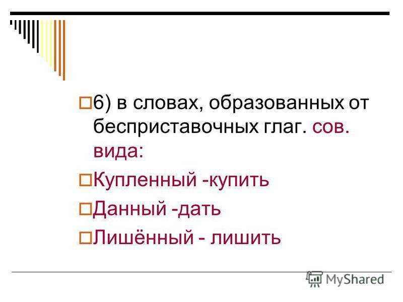6) в словах, образованных от бесприставочных глаг. сов. вида: Купленный -купить Данный -дать Лишённый - лишить