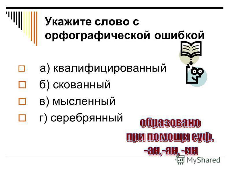 Укажите слово с орфографической ошибкой а) квалифицированный б) скованный в) мысленный г) серебрянный