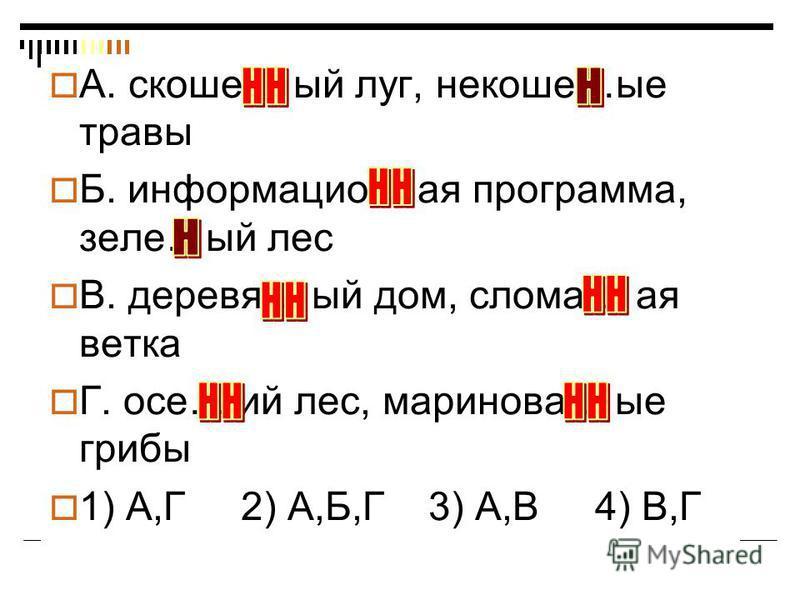 А. скоше… ый луг, некоше…не травы Б. информацио… а я программа, зеле…ый лес В. деревя… ый дом, слома… а я ветка Г. осе… ий лес, маринова… не грибы 1) А,Г 2) А,Б,Г 3) А,В 4) В,Г