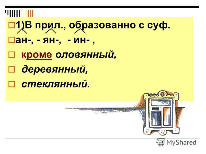 Н пишется: 1)В прил., образованно с суф. ан-, - ян-, - ин-, кроме оловянный, деревянный, стеклянный.