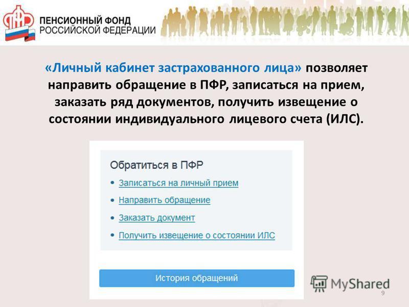 «Личный кабинет застрахованного лица» позволяет направить обращение в ПФР, записаться на прием, заказать ряд документов, получить извещение о состоянии индивидуального лицевого счета (ИЛС). 9