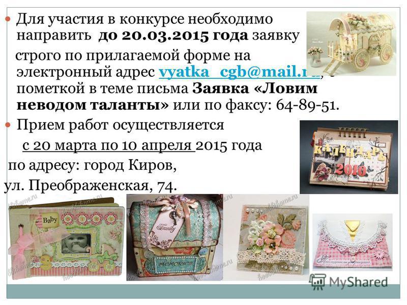 Для участия в конкурсе необходимо направить до 20.03.2015 года заявку строго по прилагаемой форме на электронный адрес vyatka_cgb@mail.ru, с пометкой в теме письма Заявка «Ловим неводом таланты» или по факсу: 64-89-51.vyatka_cgb@mail.ru Прием работ о