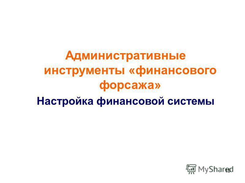 15 Административные инструменты «финансового форсажа» Настройка финансовой системы