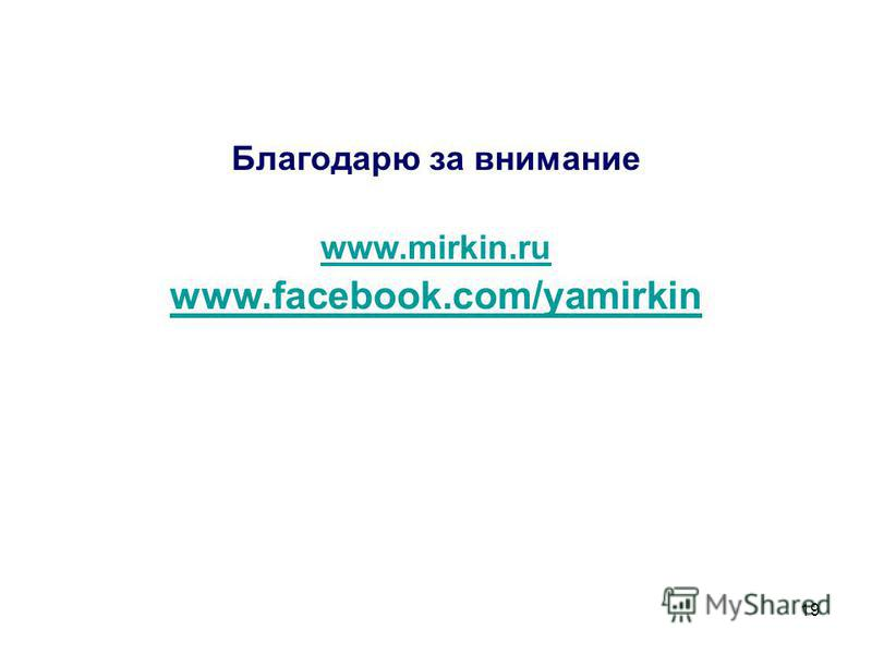 19 Благодарю за внимание www.mirkin.ru www.facebook.com/yamirkin