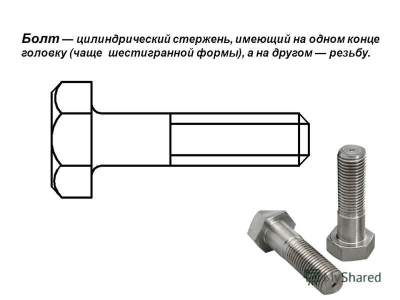 Болт цилиндрический стержень, имеющий на одном конце головку (чаще шестигранной формы), а на другом резьбу.