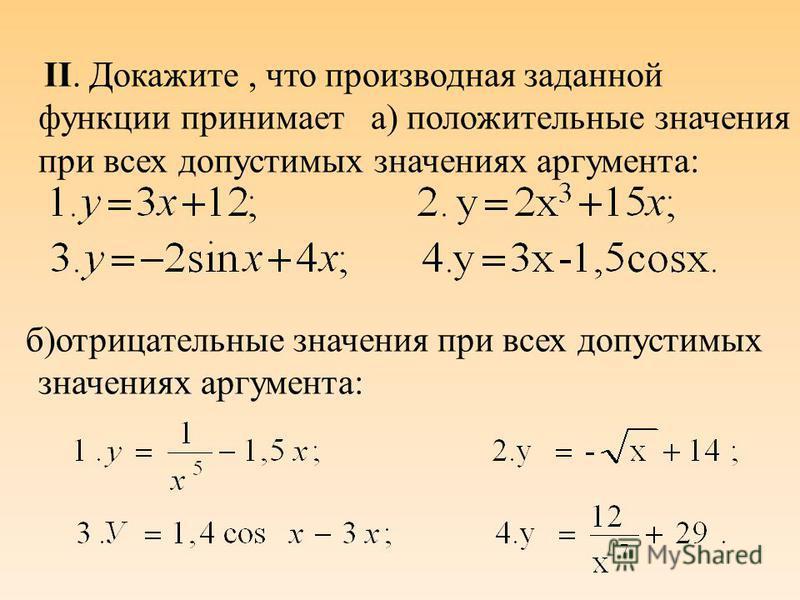 II. Докажите, что производная заданной функции принимает а) положительные значения при всех допустимых значениях аргумента: б)отрицательные значения при всех допустимых значениях аргумента: