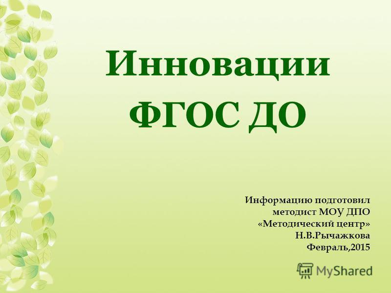 Инновации ФГОС ДО Информацию подготовил методист МОУ ДПО «Методический центр» Н.В.Рычажкова Февраль,2015