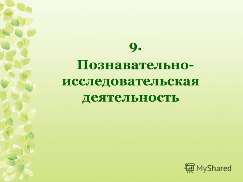 9. Познавательно- исследовательская деятельность