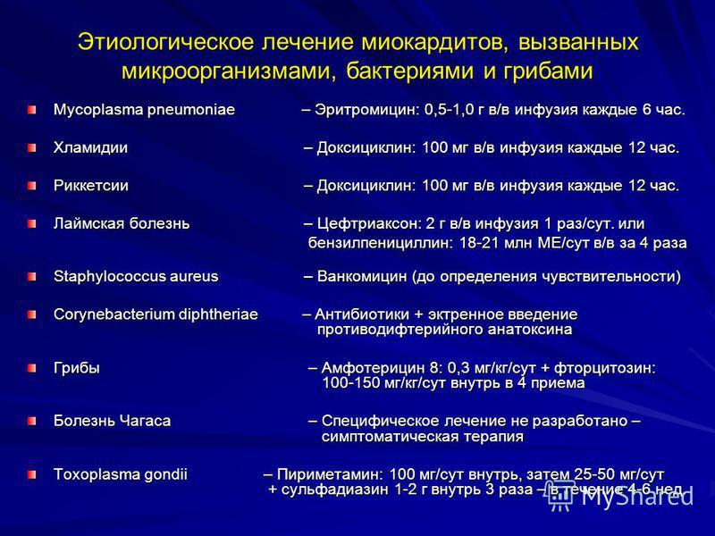 Этиологическое лечение миокардитов, вызванных микроорганизмами, бактериями и грибами Mycoplasma pneumoniae – Эритромицин: 0,5-1,0 г в/в инфузия каждые 6 час. Хламидии – Доксициклин: 100 мг в/в инфузия каждые 12 час. Риккетсии – Доксициклин: 100 мг в/