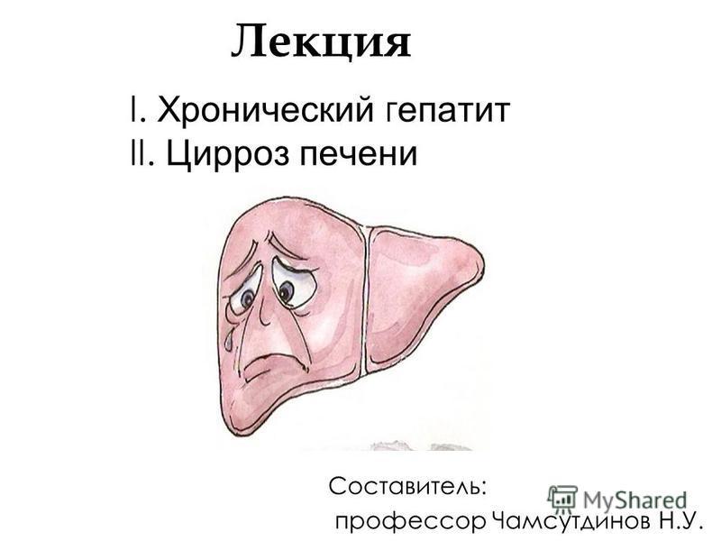 Лекция I. Хронический гепатит II. Цирроз печени Составитель: профессор Чамсутдинов Н.У.