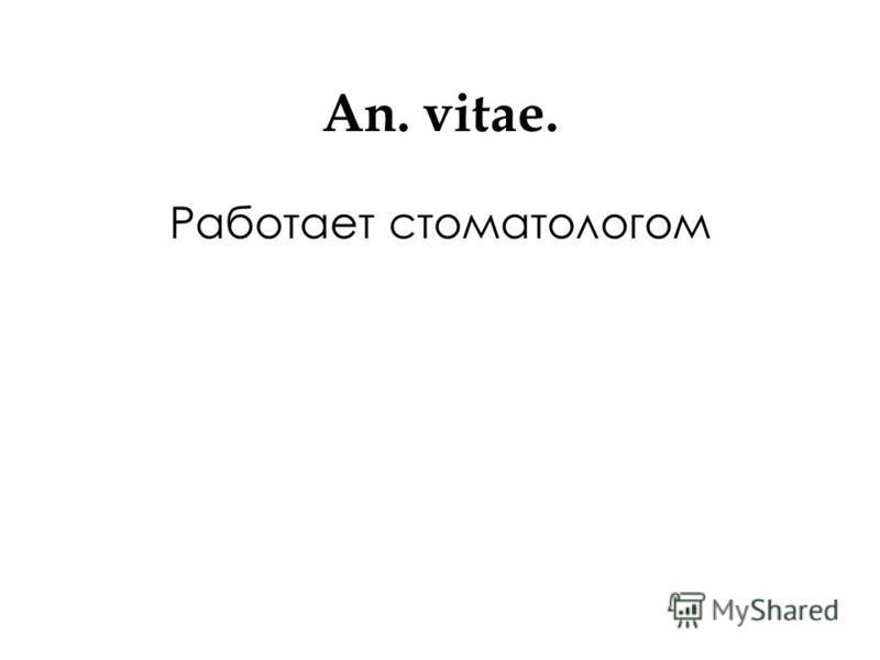 Аn. vitae. Работает стоматологом