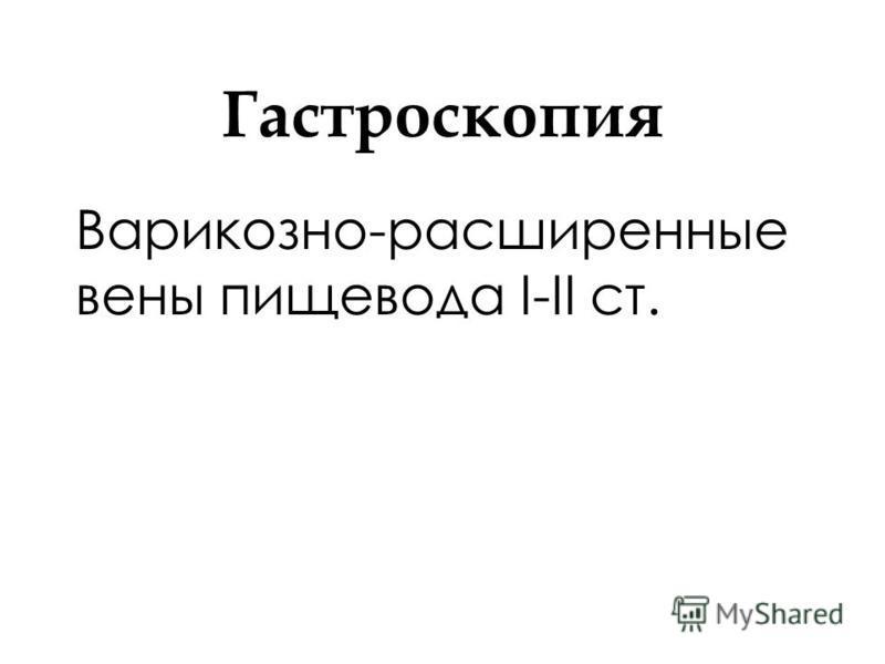 Гастроскопия Варикозно-расширенные вены пищевода I-II ст.