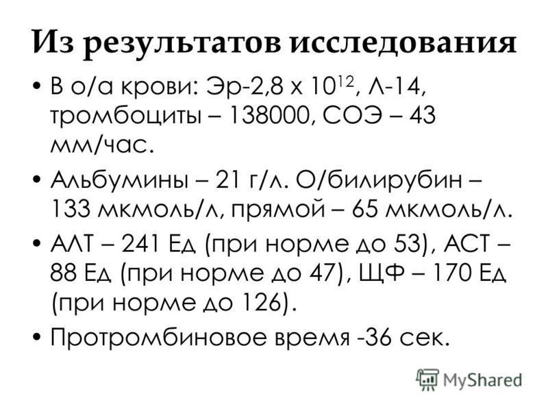 Из результатов исследования В о/а крови: Эр-2,8 х 10 12, Л-14, тромбоциты – 138000, СОЭ – 43 мм/час. Альбумины – 21 г/л. О/билирубин – 133 мкмоль/л, прямой – 65 мкмоль/л. АЛТ – 241 Ед (при норме до 53), АСТ – 88 Ед (при норме до 47), ЩФ – 170 Ед (при