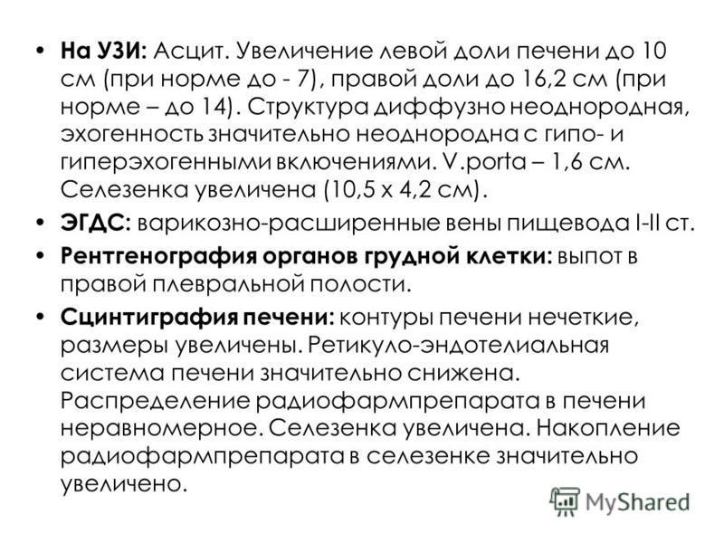 На УЗИ: Асцит. Увеличение левой доли печени до 10 см (при норме до - 7), правой доли до 16,2 см (при норме – до 14). Структура диффузно неоднородная, эхогенность значительно неоднородна с гипо- и гиперэхогенными включениями. V.porta – 1,6 см. Селезен