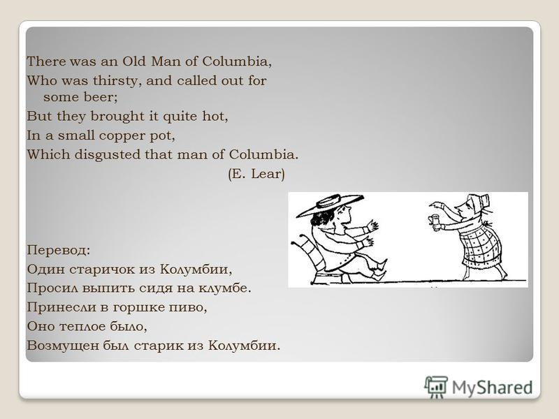 There was an Old Man of Columbia, Who was thirsty, and called out for some beer; But they brought it quite hot, In a small copper pot, Which disgusted that man of Columbia. (E. Lear) Перевод: Один старичок из Колумбии, Просил выпить сидя на клумбе. П