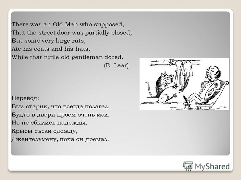 There was an Old Man who supposed, That the street door was partially closed; But some very large rats, Ate his coats and his hats, While that futile old gentleman dozed. (E. Lear) Перевод: Был старик, что всегда полагал, Будто в двери проем очень ма