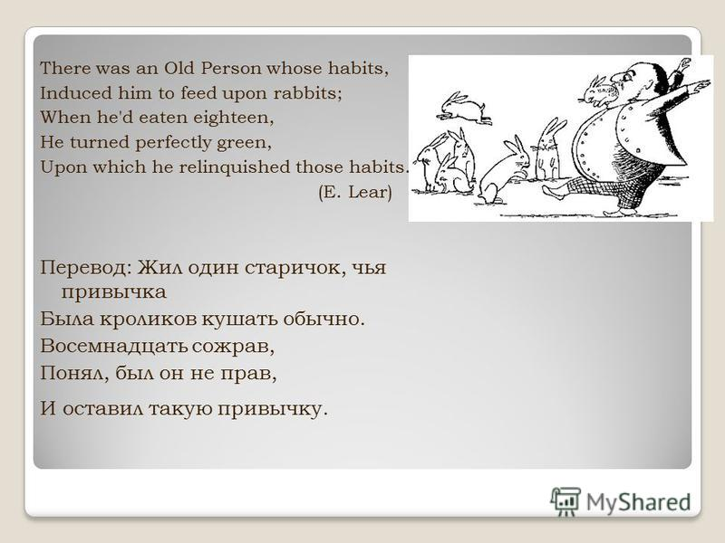 There was an Old Person whose habits, Induced him to feed upon rabbits; When he'd eaten eighteen, He turned perfectly green, Upon which he relinquished those habits. (E. Lear) Перевод: Жил один старичок, чья привычка Была кроликов кушать обычно. Восе