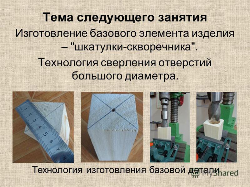 Тема следующего занятия Изготовление базового элемента изделия – шкатулки-скворечника. Технология сверления отверстий большого диаметра. Технология изготовления базовой детали