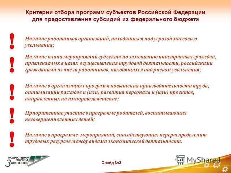 Слайд 3 Критерии отбора программ субъектов Российской Федерации для предоставления субсидий из федерального бюджета Наличие работников организаций, находящихся под угрозой массового увольнения; Наличие плана мероприятий субъекта по замещению иностран