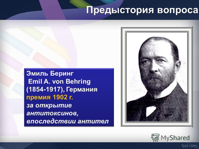 Предыстория вопроса Эмиль Беринг Emil A. von Behring (1854-1917), Германия премия 1902 г. за открытие антитоксинов, впоследствии антител Эмиль Беринг Emil A. von Behring (1854-1917), Германия премия 1902 г. за открытие антитоксинов, впоследствии анти