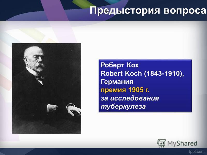 Предыстория вопроса Роберт Кох Robert Koch (1843-1910), Германия премия 1905 г. за исследования туберкулеза Роберт Кох Robert Koch (1843-1910), Германия премия 1905 г. за исследования туберкулеза
