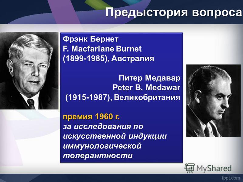 Предыстория вопроса Фрэнк Бернет F. Macfarlane Burnet (1899-1985), Австралия Питер Медавар Peter В. Medawar (1915-1987), Великобритания премия 1960 г. за исследования по искусственной индукции иммунологической толерантности Фрэнк Бернет F. Macfarlane