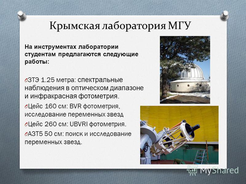 Крымская лаборатория МГУ На инструментах лаборатории студентам предлагаются следующие работы : O ЗТЭ 1.25 метра : спектральные наблюдения в оптическом диапазоне и инфракрасная фотометрия. O Цейс 160 см : BVR фотометрия, исследование переменных звезд