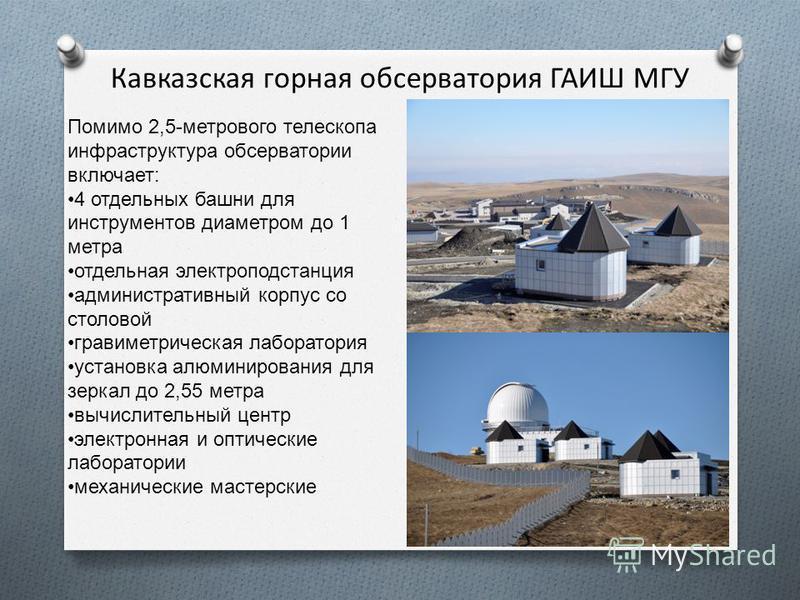 Кавказская горная обсерватория ГАИШ МГУ Помимо 2,5-метрового телескопа инфраструктура обсерватории включает: 4 отдельных башни для инструментов диаметром до 1 метра отдельная электроподстанция административный корпус со столовой гравиметрическая лабо