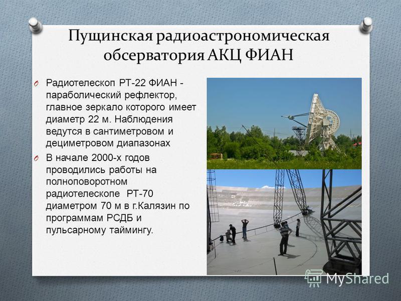 Пущинская радиоастрономическая обсерватория АКЦ ФИАН O Радиотелескоп РТ -22 ФИАН - параболический рефлектор, главное зеркало которого имеет диаметр 22 м. Наблюдения ведутся в сантиметровом и дециметровом диапазонах O В начале 2000- х годов проводилис