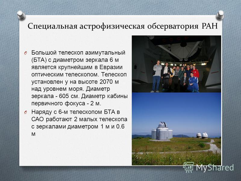 Специальная астрофизическая обсерватория РАН O Большой телескоп азимутальный ( БТА ) с диаметром зеркала 6 м является крупнейшим в Евразии оптическим телескопом. Телескоп установлен у на высоте 2070 м над уровнем моря. Диаметр зеркала - 605 см. Диаме