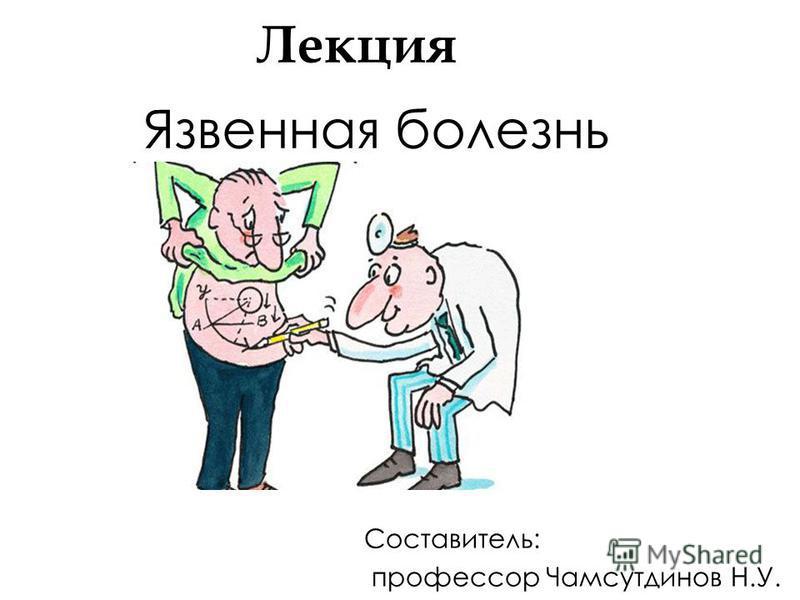Лекция Язвенная болезнь Составитель: профессор Чамсутдинов Н.У.